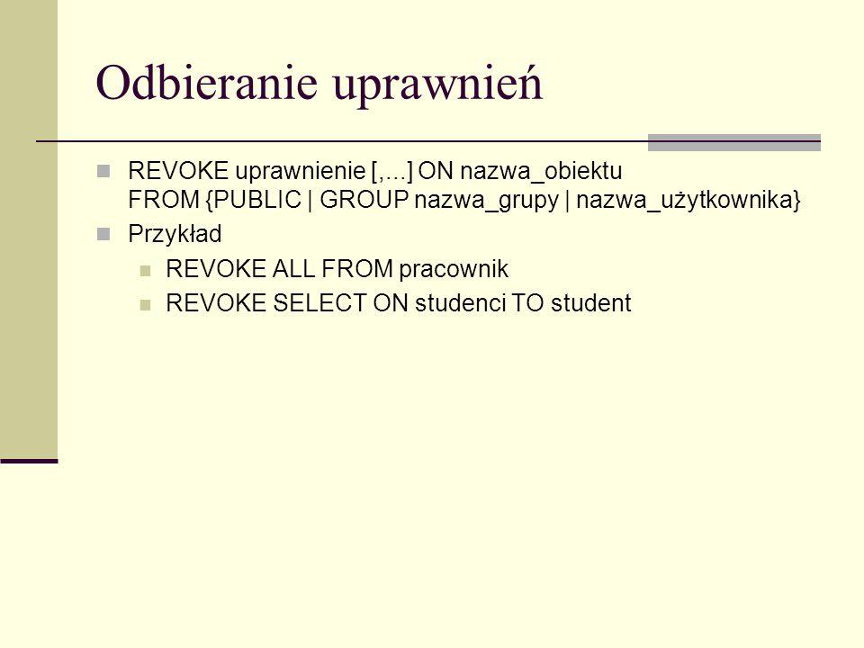 Odbieranie uprawnień REVOKE uprawnienie [,...] ON nazwa_obiektu FROM {PUBLIC | GROUP nazwa_grupy | nazwa_użytkownika}
